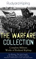 Rudyard Kipling: THE WARFARE COLLECTION – Complete Military Works of Rudyard Kipling: Sea Warfare, The Irish Guards in the Great War, A Fleet in Being, America's Defenceless Coasts and many more