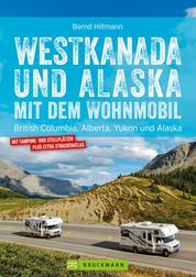 Westkanada & Alaska mit dem Wohnmobil: British Columbia, Alberta, Yukon und Alaska. Aktualisiert 2019 - Der Wohnmobil-Reiseführer mit Straßenatlas, GPS-Koordinaten zu Stellplätzen und Streckenleisten
