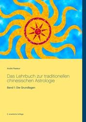 Das Lehrbuch zur traditionellen chinesischen Astrologie - Band 1: Die Grundlagen