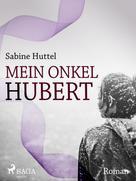 Sabine Huttel: Mein Onkel Hubert
