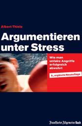 Argumentieren unter Stress - Wie man unfaire Angriffe erfolgreich abwehrt. Schlagfertigkeit trainieren, Kritikfähigkeit lernen und Rhetorik verbessern. Mit praxisnahen Tipps für die Karriere.