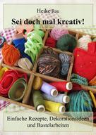 Heike Rau: Sei doch mal kreativ! - Einfache Rezepte, Dekorationsideen und Bastelarbeiten ★★