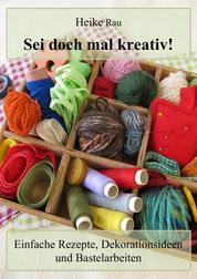 Sei doch mal kreativ! - Einfache Rezepte, Dekorationsideen und Bastelarbeiten