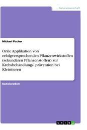 Orale Applikation von erfolgversprechenden Pflanzenwirkstoffen (sekundären Pflanzenstoffen) zur Krebsbehandlung/- prävention bei Kleintieren