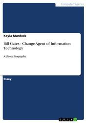Bill Gates - Change Agent of Information Technology - A Short Biography