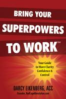 Darcy Eikenberg: Bring Your Superpowers to Work: Your Guide to More Clarity, Confidence & Control