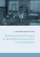 Ingeborg Becker-Textor: Wohltätigkeitsstiftungen zu Kinderbewahranstalten in Unterfranken