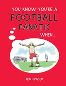 Ben Fraser: You Know You're A Football Fanatic When…
