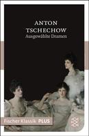 Anton Tschechow: Ausgewählte Dramen