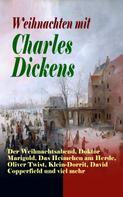 Charles Dickens: Weihnachten mit Charles Dickens: Der Weihnachtsabend, Doktor Marigold, Das Heimchen am Herde, Oliver Twist, Klein-Dorrit, David Copperfield und viel mehr