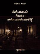 Steffen Mohr: Ich morde heute zehn nach zwölf ★★★★