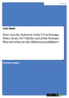 Julia Mahr: How was the behavior of the US in Foreign Policy from 1917 till the end of the Vietnam War and what are the different possibilities?