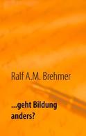 Ralf A.M. Brehmer: ... geht Bildung anders?