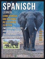Spanisch Lernen - Lerne Spanisch und hilf dabei, die Elefanten zu retten - Zweisprachige Texte und Bilder, um mehr zu lernen und besser zu machen