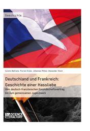 Deutschland und Frankreich: Geschichte einer Hassliebe - Vom deutsch-französischen Freundschaftsvertrag bis zum gemeinsamen Jugendwerk