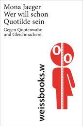 Wer will schon Quotilde sein? - Gegen Quotenwahn und Gleichmacherei