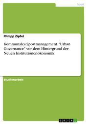 """Kommunales Sportmanagement. """"Urban Governance"""" vor dem Hintergrund der Neuen Institutionenökonomik"""