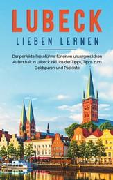 Lübeck lieben lernen: Der perfekte Reiseführer für einen unvergesslichen Aufenthalt in Lübeck inkl. Insider-Tipps, Tipps zum Geldsparen und Packliste