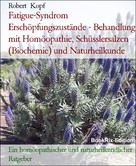 Robert Kopf: Fatigue-Syndrom Erschöpfungszustände - Behandlung mit Homöopathie, Schüsslersalzen (Biochemie) und Naturheilkunde