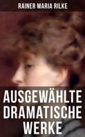 Rainer Maria Rilke: Ausgewählte dramatische Werke von Rainer Maria Rilke