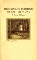 Thomas A. Watson: The Birth and Babyhood of the Telephone