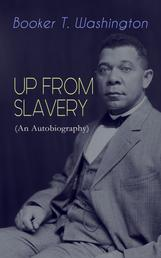 UP FROM SLAVERY (An Autobiography) - Memoir of the Visionary Educator, African American Leader and Influential Civil Rights Activist