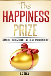 The Happiness Prize - Common Truths That Lead to an Uncommon Life