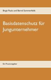 Basisdatenschutz für Jungunternehmer - Ein Praxisratgeber