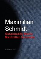 Maximilian Schmidt: Gesammelte Werke Maximilian Schmidts