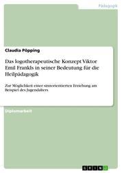 Das logotherapeutische Konzept Viktor Emil Frankls in seiner Bedeutung für die Heilpädagogik - Zur Möglichkeit einer sinnorientierten Erziehung am Beispiel des Jugendalters