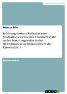 Rebecca Tille: Erfahrungsbasierte Reflexion einer produktionsorientierten Unterrichtsreihe zu der Bestattungskultur in den Weltreligionen im Ethikunterricht der Klassenstufe 9