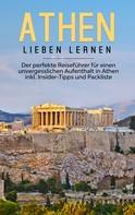 Nicole Blumenberg: Athen lieben lernen: Der perfekte Reiseführer für einen unvergesslichen Aufenthalt in Athen inkl. Insider-Tipps und Packliste