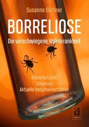 Borreliose – Die verschwiegene Volkskrankheit - Krankheitsbild, Diagnose, aktuelle Naturheilverfahren