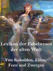 Lexikon der Fabelwesen der alten Welt - Von Kobolden, Elfen, Feen und Zwergen