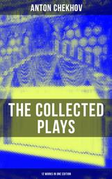 The Collected Plays of Anton Chekhov (12 Works in One Edition) - On the High Road, Swan Song, Ivanoff, The Anniversary, The Proposal, The Wedding, The Bear