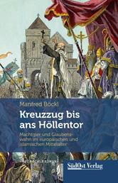 Kreuzzug bis ans Höllentor - Machtgier und Glaubenswahn im europäischen und islamischen Mittelalter