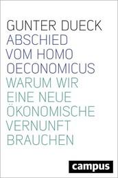 Abschied vom Homo Oeconomicus - Warum wir eine neue ökonomische Vernunft brauchen