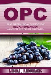 OPC - Jung bleiben und alt werden mit dem antioxidativen Wirkstoff aus dem Traubenkern