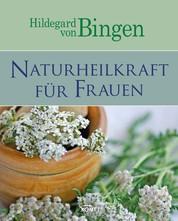 Hildegard von Bingen: Naturheilkraft für Frauen - Sanfte Medizin aus der Natur