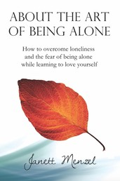 About the Art of Being Alone - How to overcome loneliness and the fear of being alone +++ 70 strategies & ways to become happy alone +++