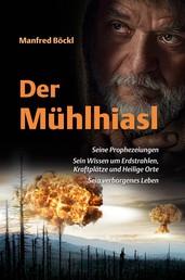 Der Mühlhiasl - Seine Prophezeiungen - Sein Wissen um Erdstrahlen, Kraftplätze und Heilige Orte - Sein verborgenes Leben