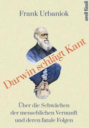 Darwin schlägt Kant - Über die Schwächen der menschlichen Vernunft und deren fatale Folgen
