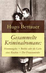 Gesammelte Kriminalromane: Hemmungslos + Bobbie oder die Liebe eines Knaben + Der Frauenmörder - Die besten Krimis von Hugo Bettauer