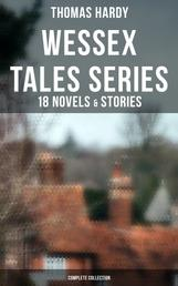 Wessex Tales Series: 18 Novels & Stories (Complete Collection) - Far from the Madding Crowd, Tess of the d'Urbervilles, Jude the Obscure, The Return of the Native…