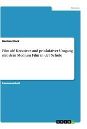 Film ab! Kreativer und produktiver Umgang mit dem Medium Film in der Schule