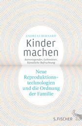 Kinder machen - Neue Reproduktionstechnologien und die Ordnung der Familie. Samenspender, Leihmütter, Künstliche Befruchtung