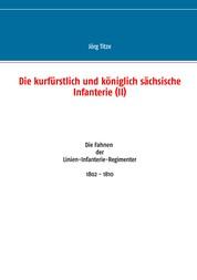 Die kurfürstlich und königlich sächsische Infanterie (II) - Die Fahnen der Linien-Infanterie-Regimenter 1802 - 1810