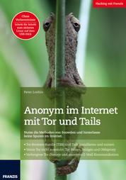 Anonym im Internet mit Tor und Tails - Nutze die Methoden von Snowden und hinterlasse keine Spuren im Internet!