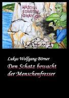 Lukas Wolfgang Börner: Den Schatz bewacht der Menschenfresser
