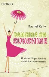Dancing on Sunshine - 52 kleine Dinge, die dich das Glück spüren lassen